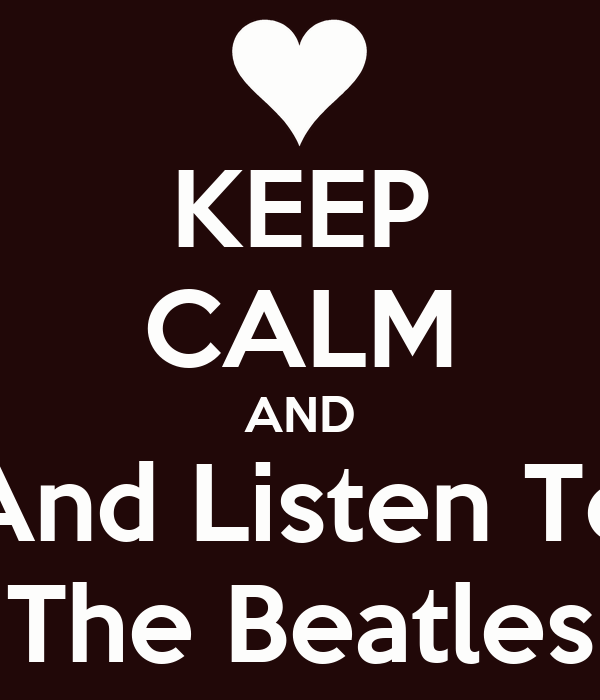 KEEP CALM AND And Listen To The Beatles