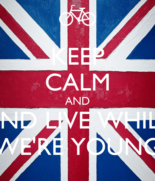 KEEP CALM AND AND LIVE WHILE WE'RE YOUNG