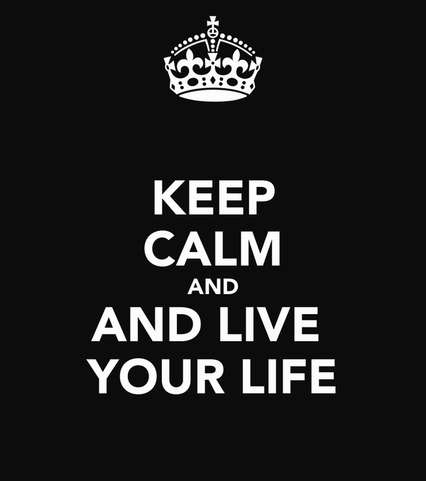 KEEP CALM AND AND LIVE  YOUR LIFE
