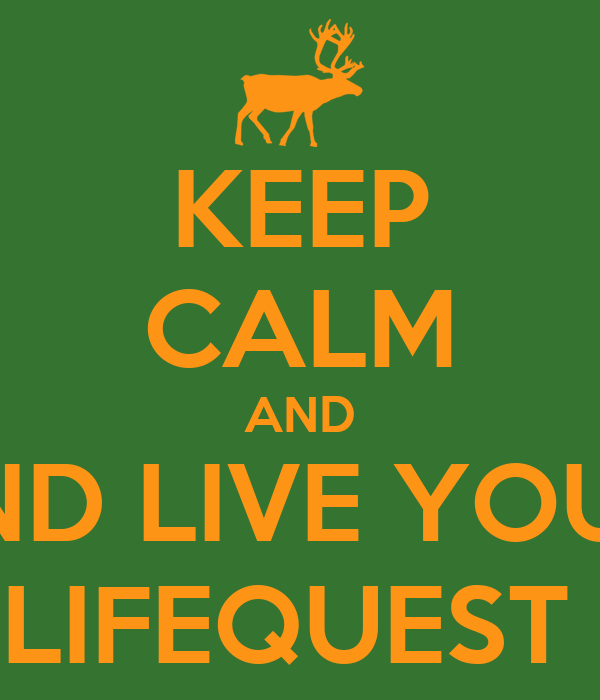 KEEP CALM AND AND LIVE YOUR  LIFEQUEST