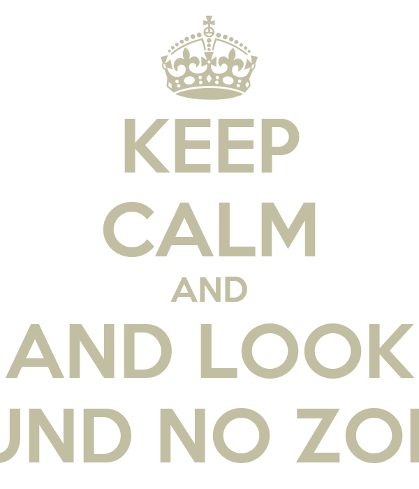 KEEP CALM AND AND LOOK AROUND NO ZOMBIES