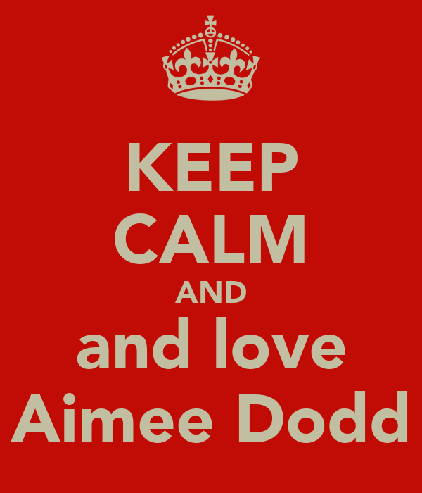 KEEP CALM AND and love Aimee Dodd