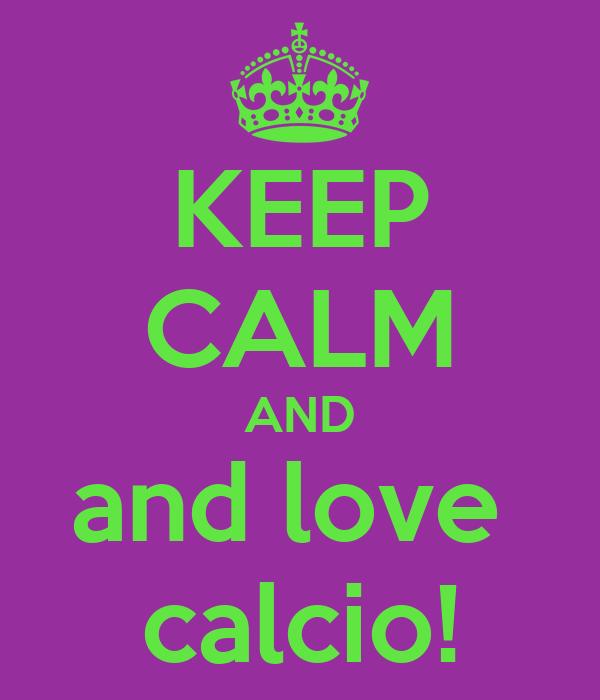 KEEP CALM AND and love  calcio!