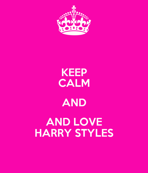 KEEP CALM AND AND LOVE HARRY STYLES
