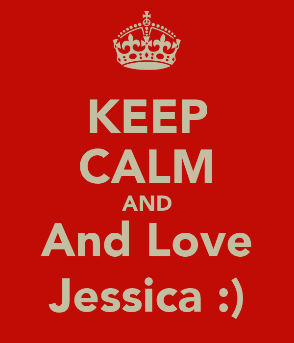 KEEP CALM AND And Love Jessica :)