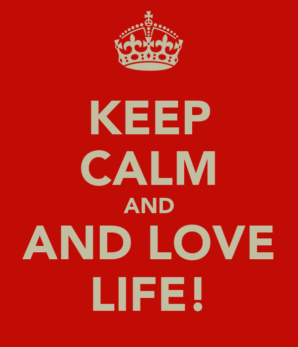 KEEP CALM AND AND LOVE LIFE!