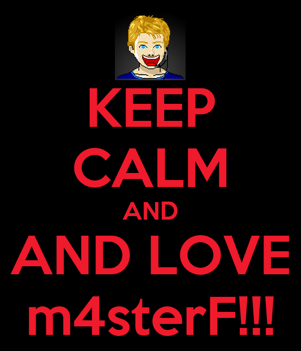 KEEP CALM AND AND LOVE m4sterF!!!