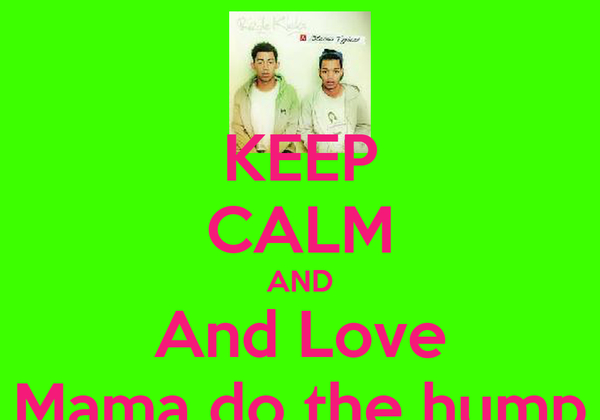 KEEP CALM AND And Love Mama do the hump