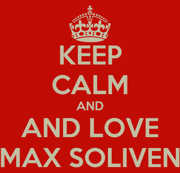 KEEP CALM AND AND LOVE MAX SOLIVEN