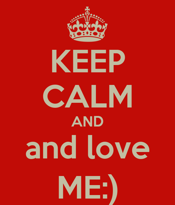 KEEP CALM AND and love ME:)