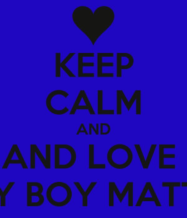 KEEP CALM AND AND LOVE  MY BOY MATTY