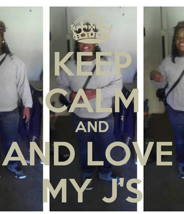 KEEP CALM AND AND LOVE  MY J'S
