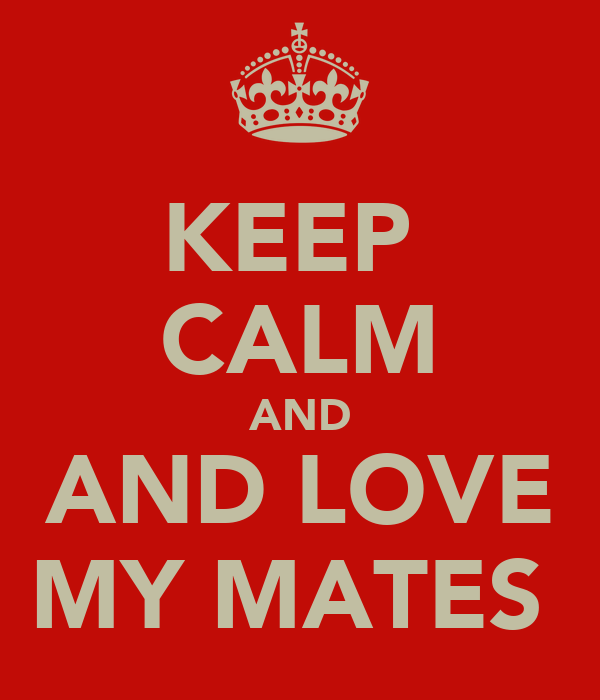 KEEP  CALM AND AND LOVE MY MATES
