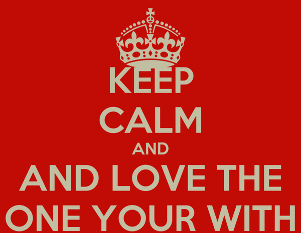KEEP CALM AND AND LOVE THE ONE YOUR WITH