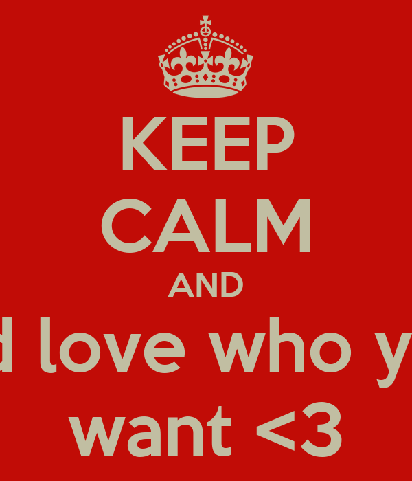 KEEP CALM AND and love who you  want <3