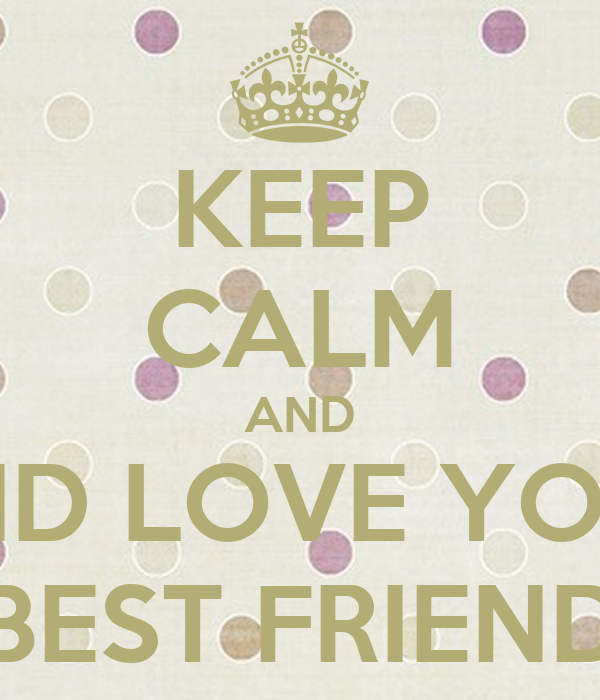 KEEP CALM AND AND LOVE YOUR BEST FRIEND