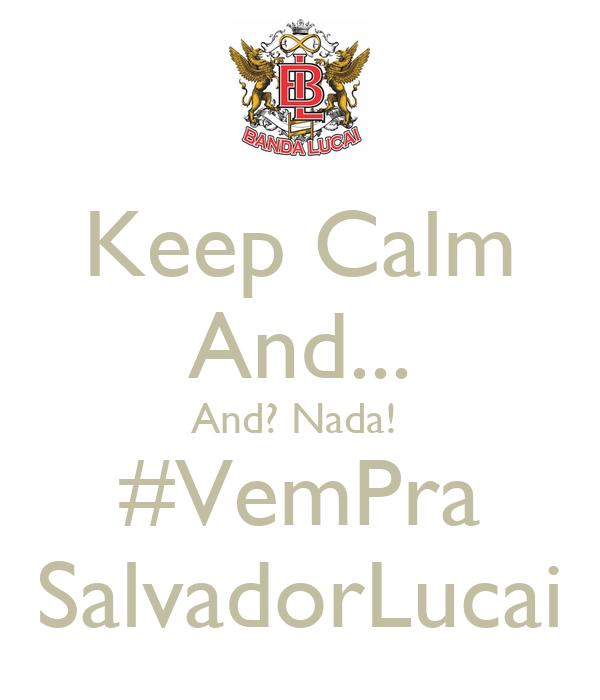 Keep Calm And... And? Nada!  #VemPra SalvadorLucai