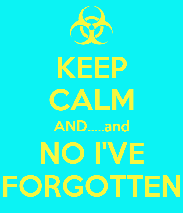 KEEP CALM AND.....and NO I'VE FORGOTTEN