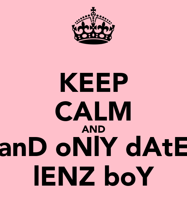 KEEP CALM AND anD oNlY dAtE lENZ boY