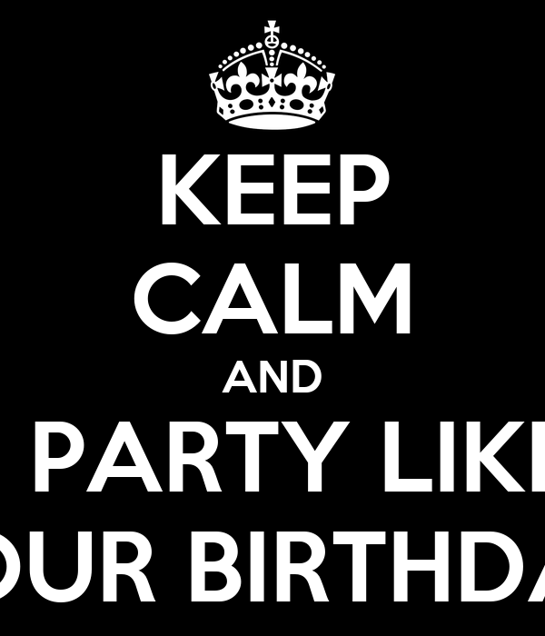 KEEP CALM AND AND PARTY LIKE IT'S YOUR BIRTHDAY