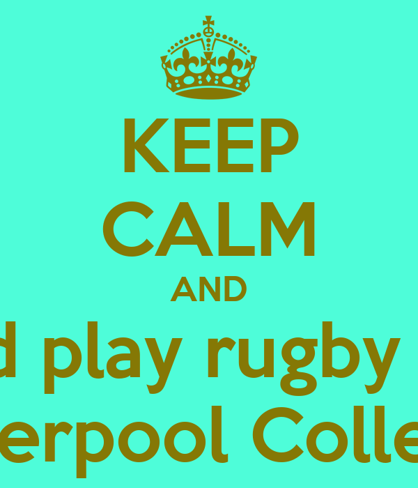 KEEP CALM AND and play rugby for Liverpool College