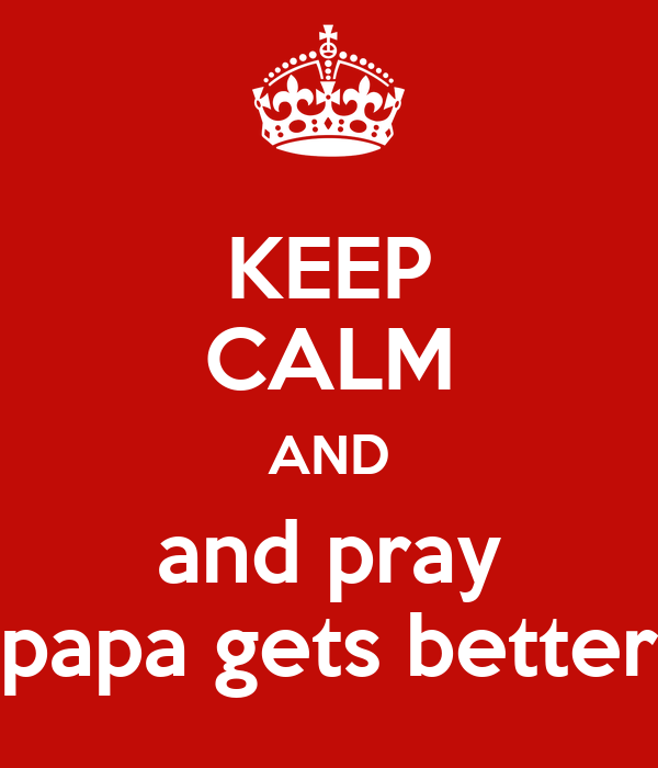 KEEP CALM AND and pray papa gets better