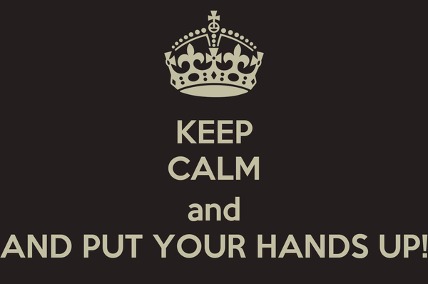 KEEP CALM  and AND PUT YOUR HANDS UP!