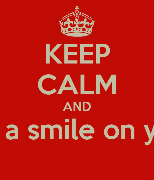 KEEP CALM AND and puts a smile on your face