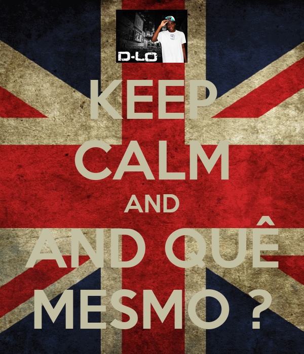 KEEP CALM AND AND QUÊ MESMO ?