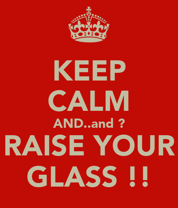 KEEP CALM AND..and ? RAISE YOUR GLASS !!