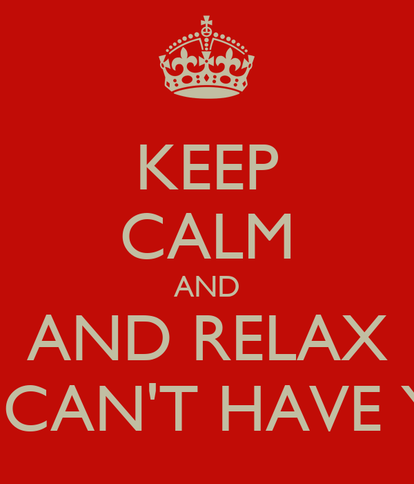 KEEP CALM AND AND RELAX SHE CAN'T HAVE YOU