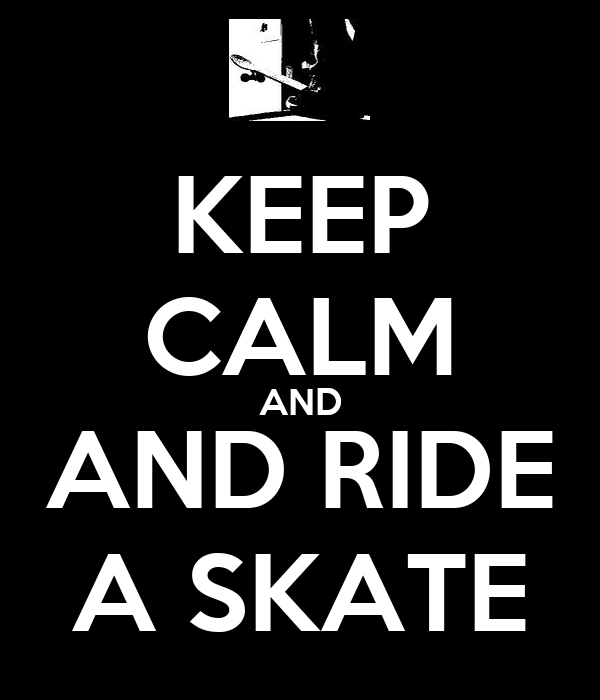 KEEP CALM AND AND RIDE A SKATE