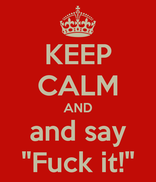 "KEEP CALM AND and say ""Fuck it!"""