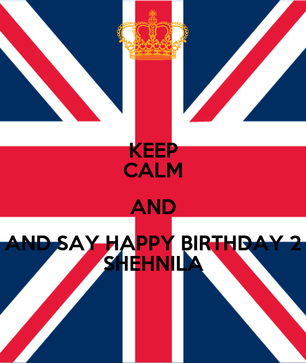 KEEP CALM AND AND SAY HAPPY BIRTHDAY 2 SHEHNILA