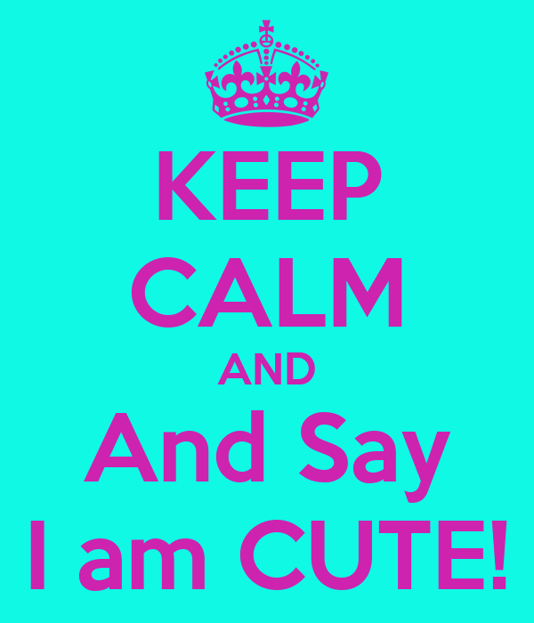 KEEP CALM AND And Say I am CUTE!