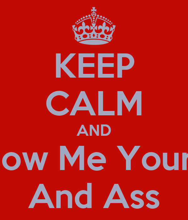 KEEP CALM AND And Show Me Your Boobs And Ass