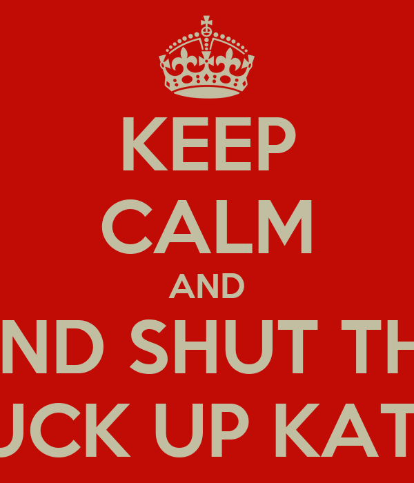 KEEP CALM AND AND SHUT THE FUCK UP KATIE