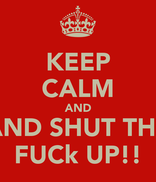 KEEP CALM AND AND SHUT THE FUCk UP!!