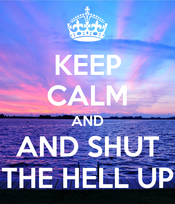 KEEP CALM AND AND SHUT THE HELL UP