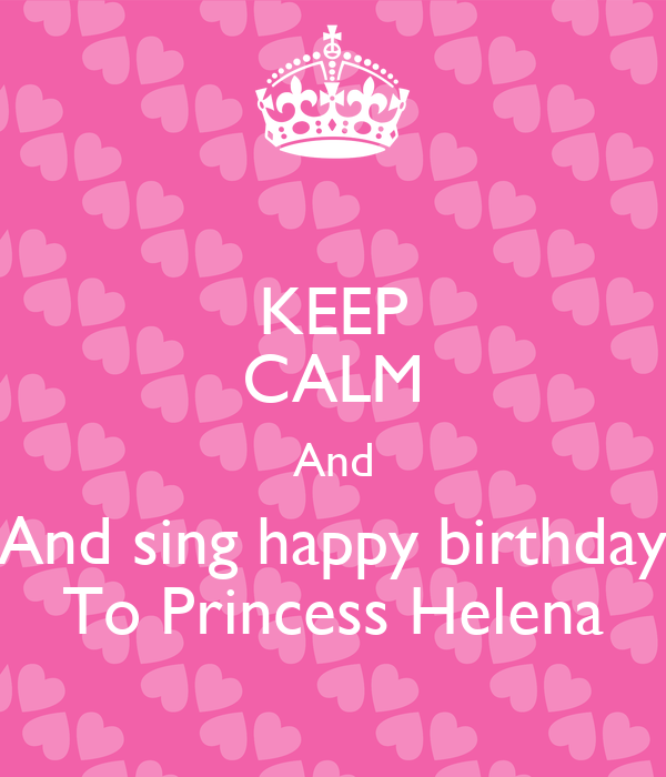 KEEP CALM And And sing happy birthday To Princess Helena