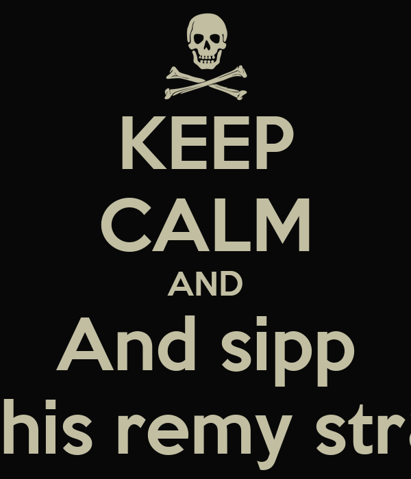 KEEP CALM AND And sipp This remy str8