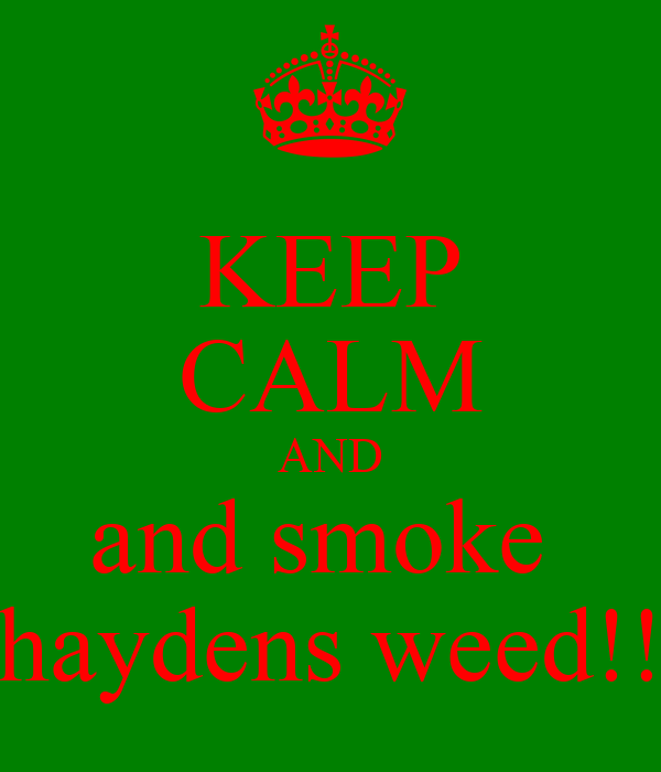 KEEP CALM AND and smoke  haydens weed!!
