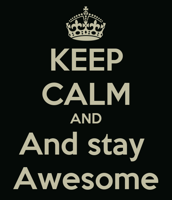 KEEP CALM AND And stay  Awesome