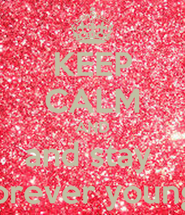 KEEP CALM AND and stay  forever young