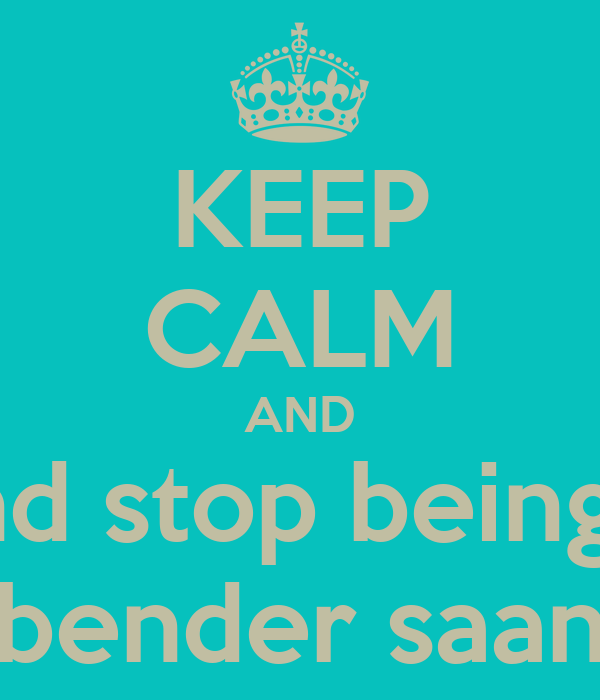 KEEP CALM AND and stop being a bender saan