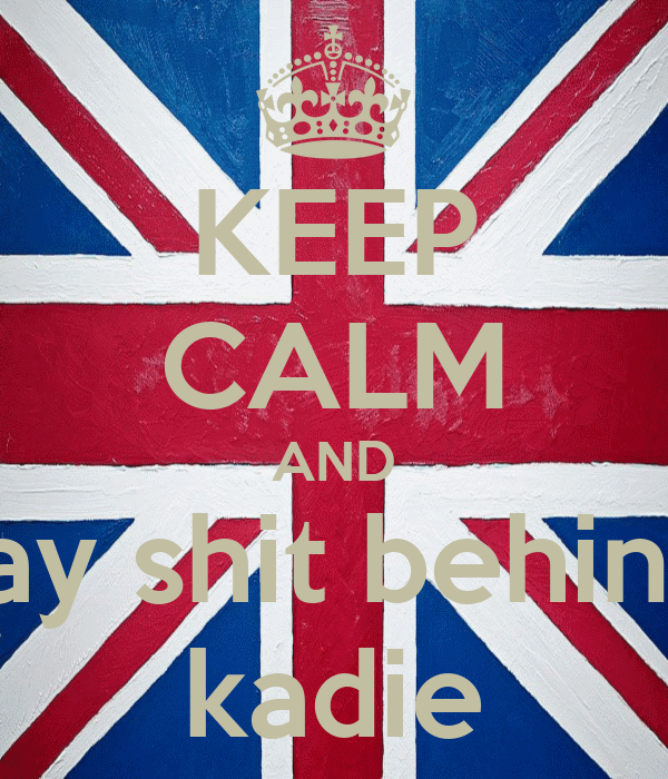 KEEP CALM AND and stop say shit behind our back kadie