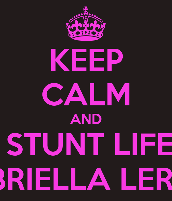 KEEP CALM AND AND STUNT LIFE FOR GABRIELLA LERMA