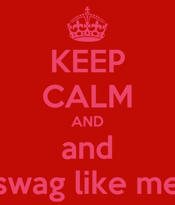 KEEP CALM AND and swag like me