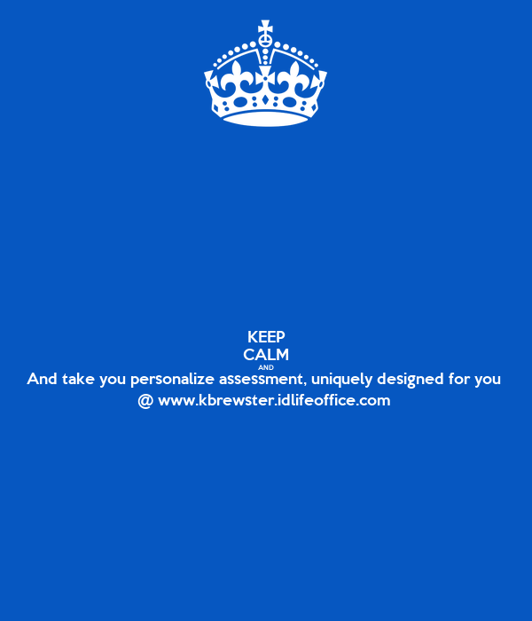 KEEP CALM AND And take you personalize assessment, uniquely designed for you  @ www.kbrewster.idlifeoffice.com