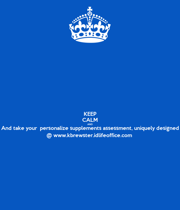 KEEP CALM AND And take your  personalize supplements assessment, uniquely designed @ www.kbrewster.idlifeoffice.com